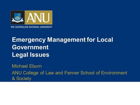 Emergency Management for Local Government Legal Issues Michael Eburn ANU College of Law and Fenner School of Environment & Society.