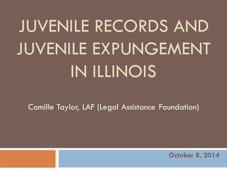 JUVENILE RECORDS AND JUVENILE EXPUNGEMENT IN ILLINOIS Camille Taylor, LAF (Legal Assistance Foundation) October 8, 2014.