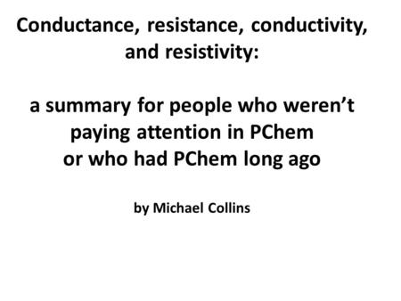 Conductance, resistance, conductivity, and resistivity: a summary for people who weren't paying attention in PChem or who had PChem long ago by Michael.