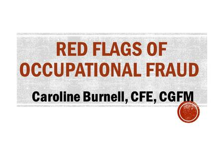 RED FLAGS OF OCCUPATIONAL FRAUD Caroline Burnell, CFE, CGFM.