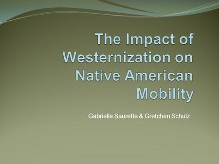 Gabrielle Saurette & Gretchen Schulz. Westernization has forced Native Americans to change their concepts of mobility.