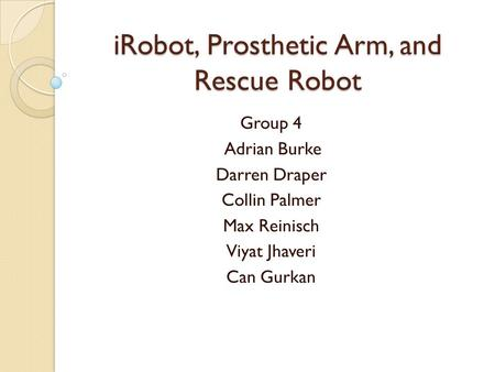 IRobot, Prosthetic Arm, and Rescue Robot Group 4 Adrian Burke Darren Draper Collin Palmer Max Reinisch Viyat Jhaveri Can Gurkan.