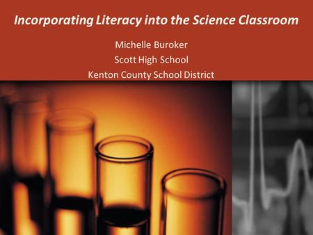 Incorporating Literacy into the Science Classroom Michelle Buroker Scott High School Kenton County School District.