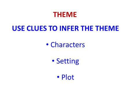 THEME USE CLUES TO INFER THE THEME Characters Setting Plot.