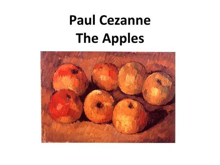 Paul Cezanne The Apples. Cezanne was born in the South of France and studied in Paris. France is on the other side of the Atlantic Ocean.