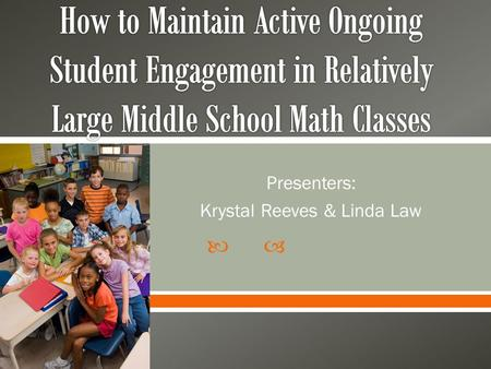  Presenters: Krystal Reeves & Linda Law.  To share with you our stories of teaching large middle school math classes  Give you practical and research.