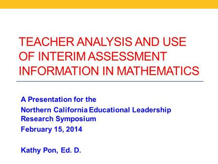 TEACHER ANALYSIS AND USE OF INTERIM ASSESSMENT INFORMATION IN MATHEMATICS A Presentation for the Northern California Educational Leadership Research Symposium.