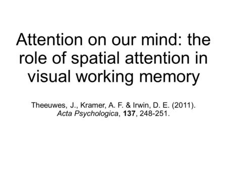 Attention on our mind: the role of spatial attention in visual working memory Theeuwes, J., Kramer, A. F. & Irwin, D. E. (2011). Acta Psychologica, 137,