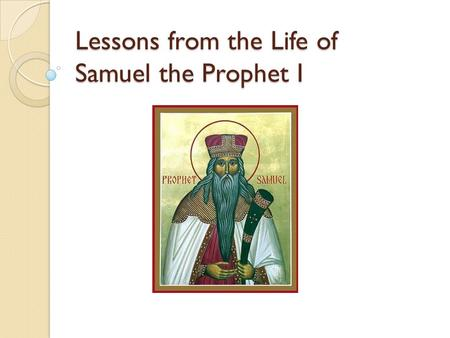 Lessons from the Life of Samuel the Prophet I. Introduction Background 1. Listening to God's calling 2. Speaking the unpleasant truth 3. Considering other's.