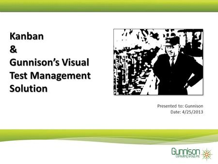 Kanban & Gunnison's Visual Test Management Solution Presented to: Gunnison Date: 4/25/2013.