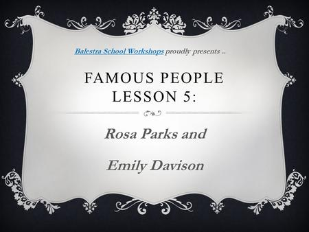 FAMOUS PEOPLE LESSON 5: Rosa Parks and Emily Davison Balestra School WorkshopsBalestra School Workshops proudly presents..