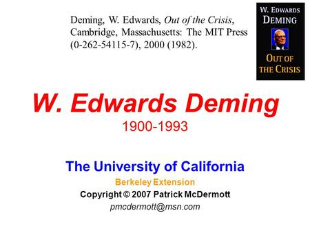 W. Edwards Deming 1900-1993 The University of California Berkeley Extension Copyright © 2007 Patrick McDermott Deming, W. Edwards, Out.