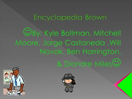 Encyclopedia Brown By: Kyle Bollman, Mitchell Moore, Jorge Castaneda ,Will Novak, Ben Harrington, & Diondre Miles
