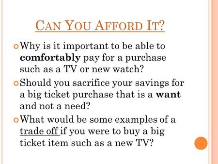 C AN Y OU A FFORD I T ? Why is it important to be able to comfortably pay for a purchase such as a TV or new watch? Should you sacrifice your savings for.