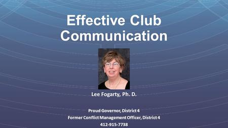 Effective Club Communication Lee Fogarty, Ph. D. Proud Governor, District 4 Former Conflict Management Officer, District 4 412-915-7738.