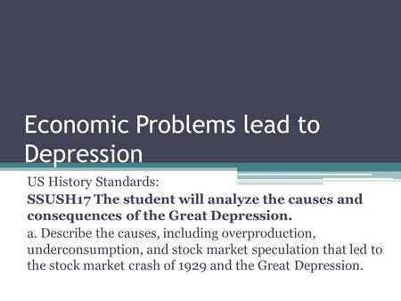 Economic Problems lead to Depression US History Standards: SSUSH17 The student will analyze the causes and consequences of the Great Depression. a. Describe.
