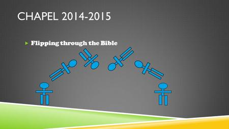 "CHAPEL 2014-2015  Flipping through the Bible. SWORD DRILL!  Ephesians 6:17b ""…the sword of the Spirit, which is the Word of God."""