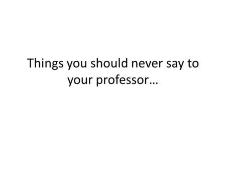 Things you should never say to your professor…. Sorry I missed class. Did we do anything important?