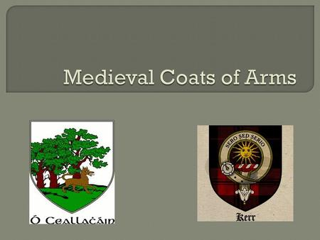 Coats of Arms date to the early Middle Ages. In the early twelfth century, helmets and other armor began making it difficult to tell armed warriors apart.