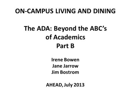 ON-CAMPUS LIVING AND DINING The ADA: Beyond the ABC's of Academics Part B Irene Bowen Jane Jarrow Jim Bostrom AHEAD, July 2013 1.
