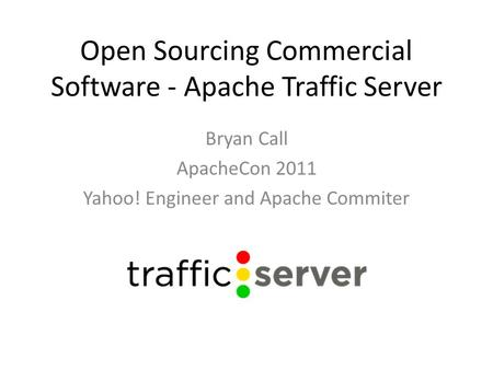Open Sourcing Commercial Software - Apache Traffic Server Bryan Call ApacheCon 2011 Yahoo! Engineer and Apache Commiter.