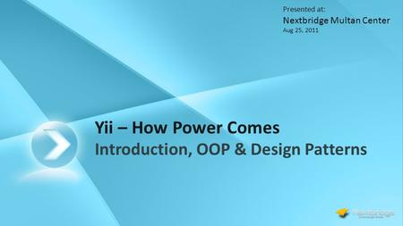 Yii – How Power Comes Introduction, OOP & Design Patterns Presented at: Nextbridge Multan Center Aug 25, 2011.