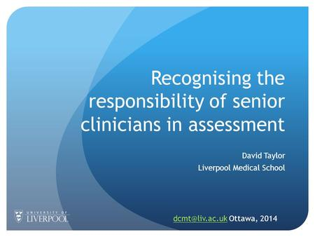 Recognising the responsibility of senior clinicians in assessment David Taylor Liverpool Medical School Ottawa, 2014.