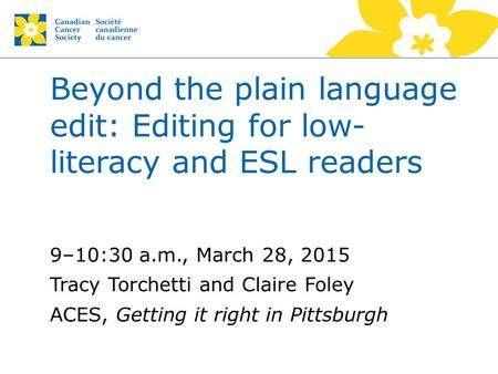 Beyond the plain language edit: Editing for low- literacy and ESL readers 9–10:30 a.m., March 28, 2015 Tracy Torchetti and Claire Foley ACES, Getting it.