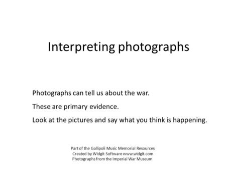Interpreting photographs Photographs can tell us about the war. These are primary evidence. Look at the pictures and say what you think is happening. Part.
