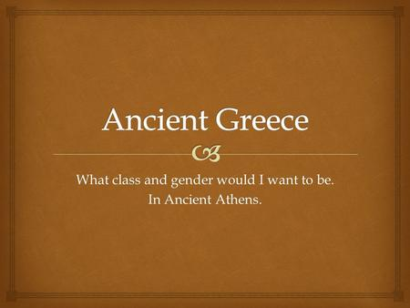 What class and gender would I want to be. In Ancient Athens.