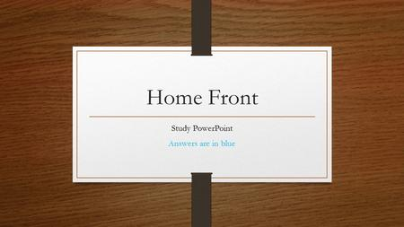 Home Front Study PowerPoint Answers are in blue. Testing Tips Make sure you know their answers from memory Test will either be Multiple Choice or Short.