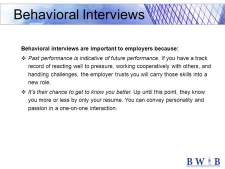 Behavioral interviews are important to employers because:  Past performance is indicative of future performance. If you have a track record of reacting.