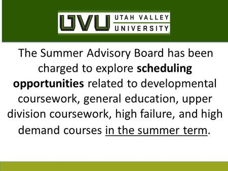 The Summer Advisory Board has been charged to explore scheduling opportunities related to developmental coursework, general education, upper division coursework,