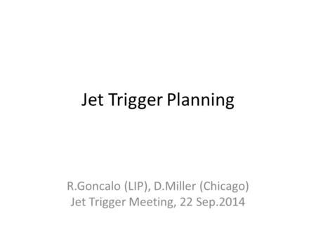 Jet Trigger Planning R.Goncalo (LIP), D.Miller (Chicago) Jet Trigger Meeting, 22 Sep.2014.