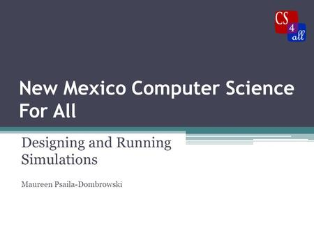 New Mexico Computer Science For All Designing and Running Simulations Maureen Psaila-Dombrowski.