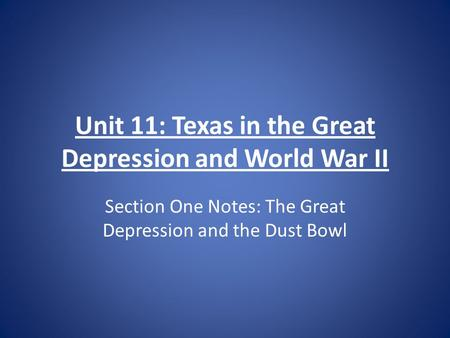 Unit 11: Texas in the Great Depression and World War II Section One Notes: The Great Depression and the Dust Bowl.