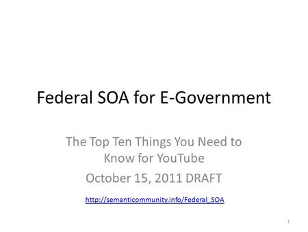 Federal SOA for E-Government The Top Ten Things You Need to Know for YouTube October 15, 2011 DRAFT 1