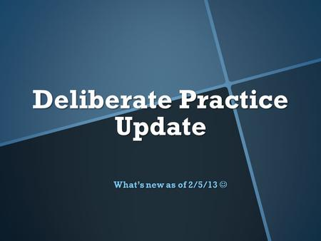 Deliberate Practice Update What's new as of 2/5/13 What's new as of 2/5/13.