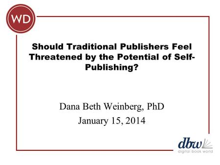Should Traditional Publishers Feel Threatened by the Potential of Self- Publishing? Dana Beth Weinberg, PhD January 15, 2014.