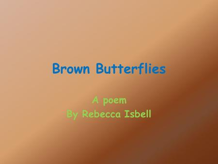 Brown Butterflies A poem By Rebecca Isbell. I am finally breaking out of the cocoon that I have created for myself for weeks long. I know that I am a.