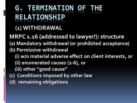 (1) WITHDRAWAL MRPC 1.16 (addressed to lawyer!): structure (a) Mandatory withdrawal (or prohibited acceptance) (b) Permissive withdrawal (i) w/o material.