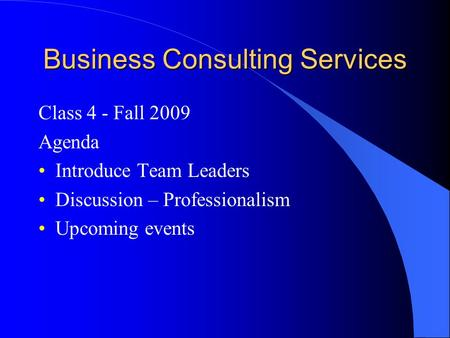 Business Consulting Services Class 4 - Fall 2009 Agenda Introduce Team Leaders Discussion – Professionalism Upcoming events.