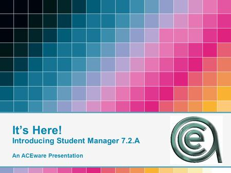 It's Here! Introducing Student Manager 7.2.A An ACEware Presentation.