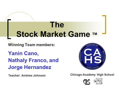 Winning Team members: Yanin Cano, Nathaly Franco, and Jorge Hernandez Teacher: Andrew Johnson The Stock Market Game ™ Chicago Academy High School.