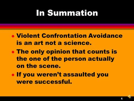 1 In Summation l Violent Confrontation Avoidance is an art not a science. l The only opinion that counts is the one of the person actually on the scene.