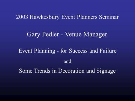 2003 Hawkesbury Event Planners Seminar Gary Pedler - Venue Manager Event Planning - for Success and Failure and Some Trends in Decoration and Signage.