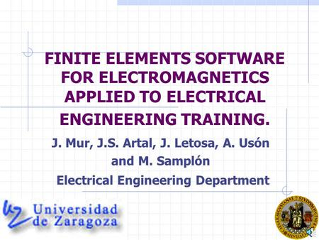 FINITE ELEMENTS SOFTWARE FOR ELECTROMAGNETICS APPLIED TO ELECTRICAL ENGINEERING TRAINING. J. Mur, J.S. Artal, J. Letosa, A. Usón and M. Samplón Electrical.