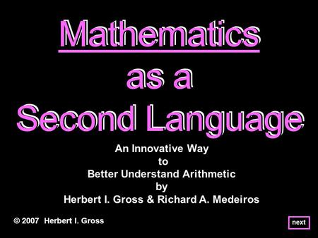 Mathematics as a Second Language Mathematics as a Second Language Mathematics as a Second Language © 2007 Herbert I. Gross An Innovative Way to Better.