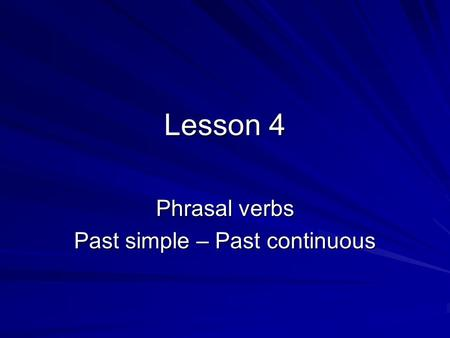 Lesson 4 Phrasal verbs Past simple – Past continuous.