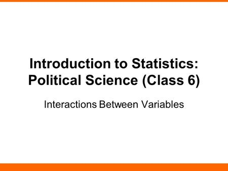 Introduction to Statistics: Political Science (Class 6) Interactions Between Variables.